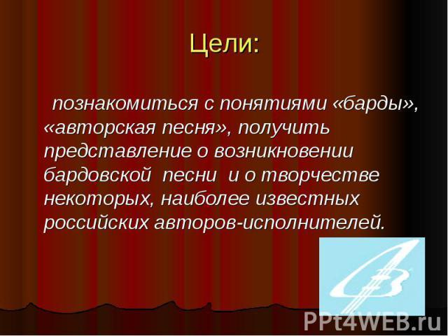Цели: познакомиться с понятиями «барды», «авторская песня», получить представление о возникновении бардовской песни и о творчестве некоторых, наиболее известных российских авторов-исполнителей.