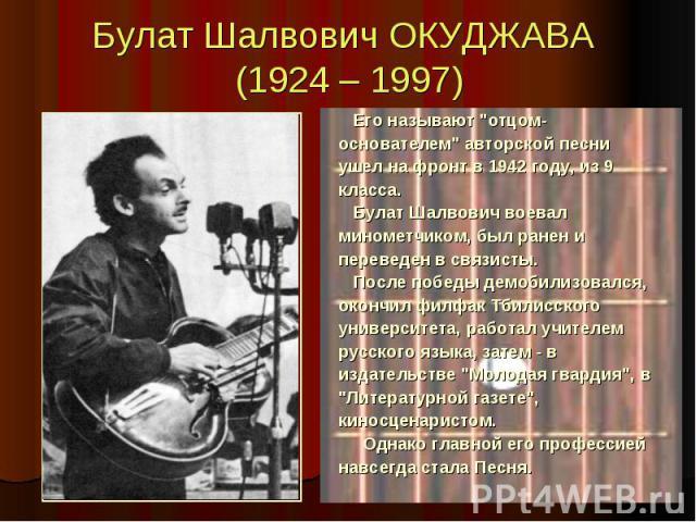"""Булат Шалвович ОКУДЖАВА (1924 – 1997) Его называют """"отцом- основателем"""" авторской песни ушел на фронт в 1942 году, из 9 класса. Булат Шалвович воевал минометчиком, был ранен и переведен в связисты. После победы демобилизовался, окончил фил…"""