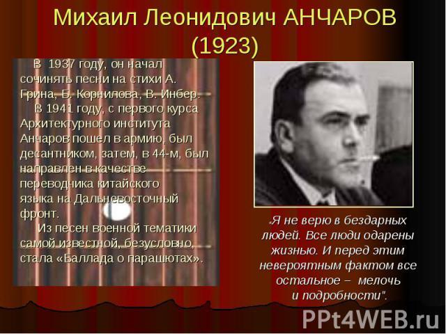 Михаил Леонидович АНЧАРОВ (1923) В 1937 году, он начал сочинять песни на стихи А. Грина, Б. Корнилова, В. Инбер. В 1941 году, с первого курса Архитектурного института Анчаров пошел в армию, был десантником, затем, в 44-м, был направлен в качестве пе…