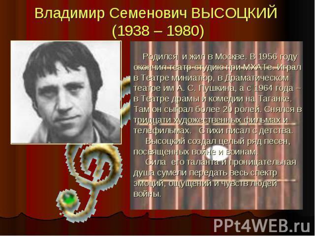 Владимир Семенович ВЫСОЦКИЙ (1938 – 1980) Родился и жил в Москве. В 1956 году окончил театр-студию при МХАТе. Играл в Театре миниатюр, в Драматическом театре им А. С. Пушкина, а с 1964 года – в Театре драмы и комедии на Таганке. Там он сыграл более …