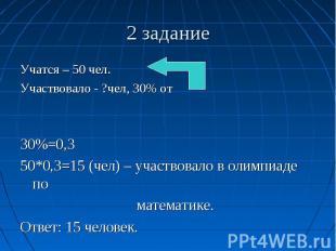 2 задание Учатся – 50 чел. Участвовало - ?чел, 30% от 30%=0,3 50*0,3=15 (чел) –