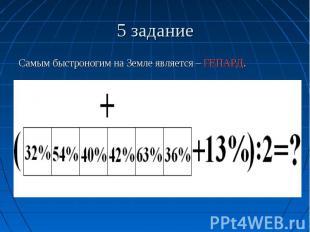 5 задание Самым быстроногим на Земле является – ГЕПАРД.