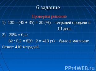 6 задание Проверим решение 1) 100 – (45 + 35) = 20 (%) – тетрадей продали в III