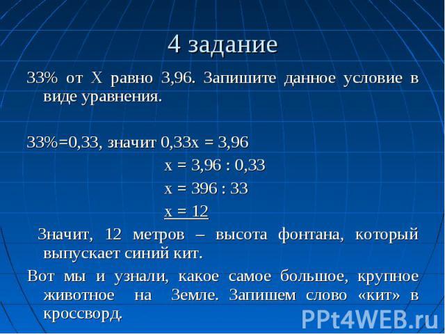 4 задание ЗЗ% от Х равно З,96. Запишите данное условие в виде уравнения. ЗЗ%=0,ЗЗ, значит 0,ЗЗх = З,96 х = З,96 : 0,ЗЗ х = З96 : ЗЗ х = 12 Значит, 12 метров – высота фонтана, который выпускает синий кит. Вот мы и узнали, какое самое большое, крупное…