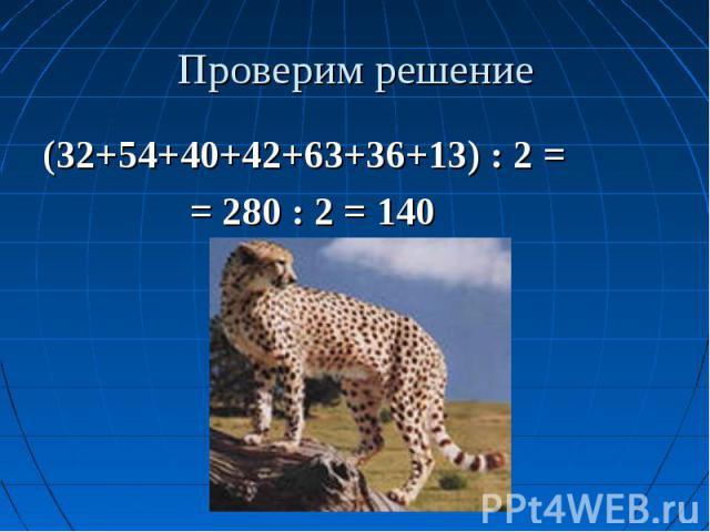 Проверим решение (32+54+40+42+63+36+13) : 2 = = 280 : 2 = 140