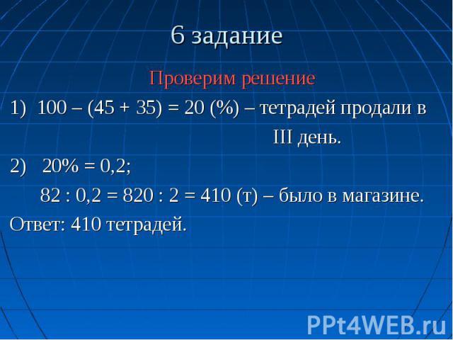 6 задание Проверим решение 1) 100 – (45 + 35) = 20 (%) – тетрадей продали в III день. 2) 20% = 0,2; 82 : 0,2 = 820 : 2 = 410 (т) – было в магазине. Ответ: 410 тетрадей.