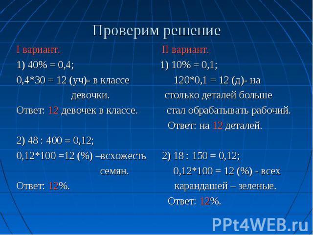 Проверим решение I вариант. II вариант. 1) 40% = 0,4; 1) 10% = 0,1; 0,4*30 = 12 (уч)- в классе 120*0,1 = 12 (д)- на девочки. столько деталей больше Ответ: 12 девочек в классе. стал обрабатывать рабочий. Ответ: на 12 деталей. 2) 48 : 400 = 0,12; 0,12…