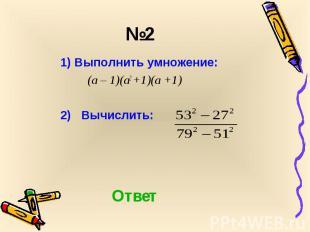 1) Выполнить умножение: 1) Выполнить умножение: (а – 1)(а2 +1)(а +1) 2) Вычислит