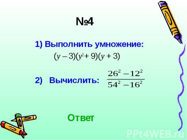 1) Выполнить умножение: 1) Выполнить умножение: (у – 3)(у2 + 9)(у + 3) 2) Вычислить: