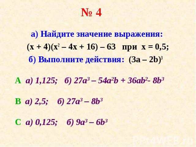 а) Найдите значение выражения: а) Найдите значение выражения: (х + 4)(х2 – 4х + 16) – 63 при х = 0,5; б) Выполните действия: (3а – 2b)3