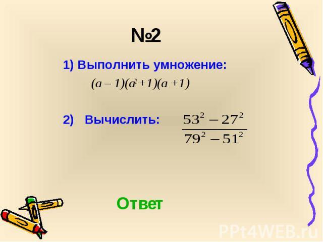 1) Выполнить умножение: 1) Выполнить умножение: (а – 1)(а2 +1)(а +1) 2) Вычислить: