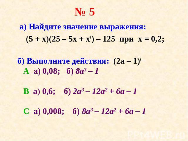 а) Найдите значение выражения: а) Найдите значение выражения: (5 + x)(25 – 5х + x2) – 125 при х = 0,2; б) Выполните действия: (2a – 1)3