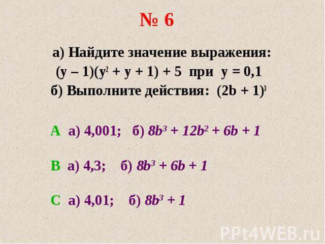 а) Найдите значение выражения: а) Найдите значение выражения: (y – 1)(y2 + y + 1) + 5 при y = 0,1 б) Выполните действия: (2b + 1)3