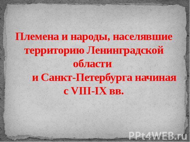 Племена и народы, населявшие территорию Ленинградской области и Санкт-Петербурга начиная с VIII-IX вв.