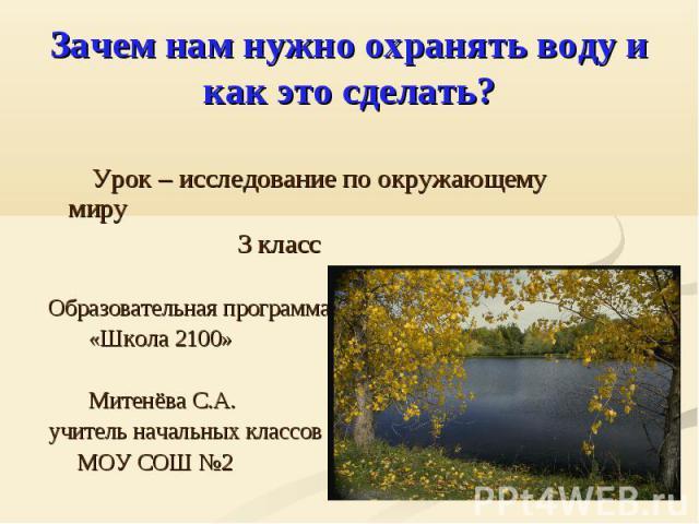 Зачем нам нужно охранять воду и как это сделать? Урок – исследование по окружающему миру 3 класс Образовательная программа «Школа 2100» Митенёва С.А. учитель начальных классов МОУ СОШ №2