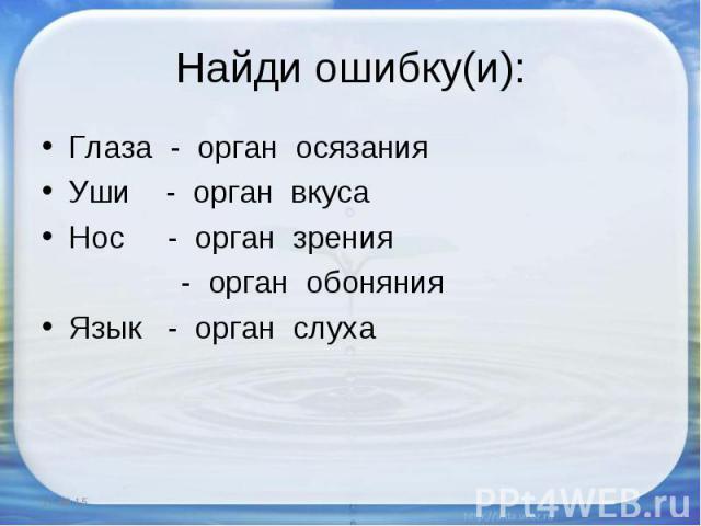 Глаза - орган осязания Глаза - орган осязания Уши - орган вкуса Нос - орган зрения - орган обоняния Язык - орган слуха