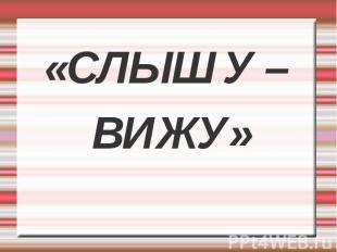 «СЛЫШУ – «СЛЫШУ – ВИЖУ»