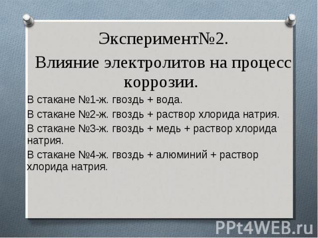 Эксперимент№2. Эксперимент№2. Влияние электролитов на процесс коррозии. В стакане №1-ж. гвоздь + вода. В стакане №2-ж. гвоздь + раствор хлорида натрия. В стакане №3-ж. гвоздь + медь + раствор хлорида натрия. В стакане №4-ж. гвоздь + алюминий + раств…