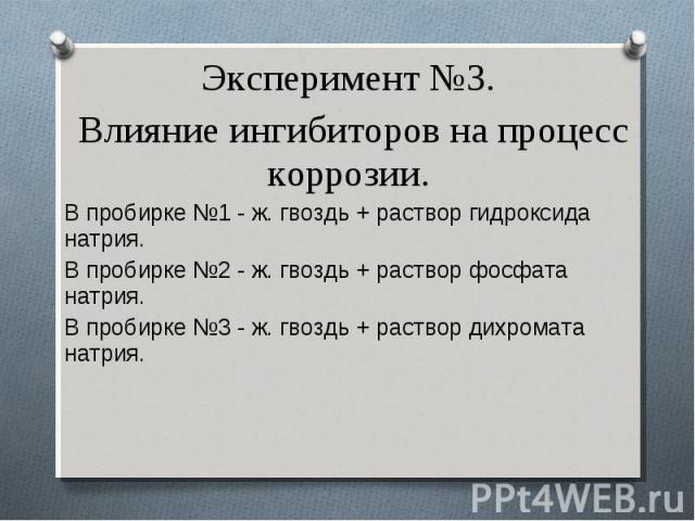 Эксперимент №3. Эксперимент №3. Влияние ингибиторов на процесс коррозии. В пробирке №1 - ж. гвоздь + раствор гидроксида натрия. В пробирке №2 - ж. гвоздь + раствор фосфата натрия. В пробирке №3 - ж. гвоздь + раствор дихромата натрия.