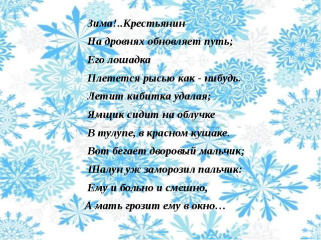Зима!..Крестьянин Зима!..Крестьянин На дровнях обновляет путь; Его лошадка Плетется рысью как - нибудь. Летит кибитка удалая; Ямщик сидит на облучке В тулупе, в красном кушаке. Вот бегает дворовый мальчик; Шалун уж заморозил пальчик: Ему и больно и …