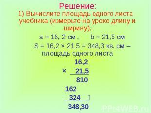 Решение: Вычислите площадь одного листа учебника (измерьте на уроке длину и шири