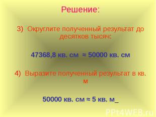 Решение: Округлите полученный результат до десятков тысяч: 47368,8 кв. см ≈ 5000
