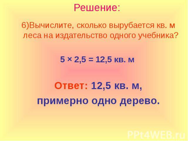 Решение: Вычислите, сколько вырубается кв. м леса на издательство одного учебника? 5 × 2,5 = 12,5 кв. м Ответ: 12,5 кв. м, примерно одно дерево.
