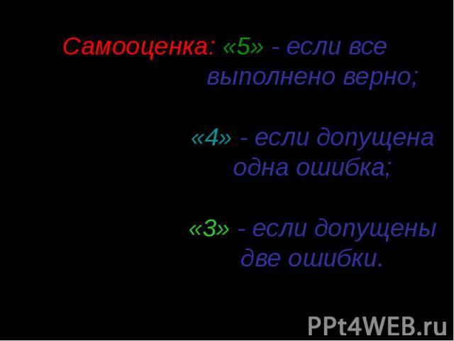 Самооценка: «5» - если все выполнено верно; «4» - если допущена одна ошибка; «3» - если допущены две ошибки.
