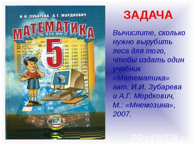 ЗАДАЧА Вычислите, сколько нужно вырубить леса для того, чтобы издать один учебник «Математика» авт. И.И. Зубарева и А.Г. Мордкович, М.: «Мнемозина», 2007.