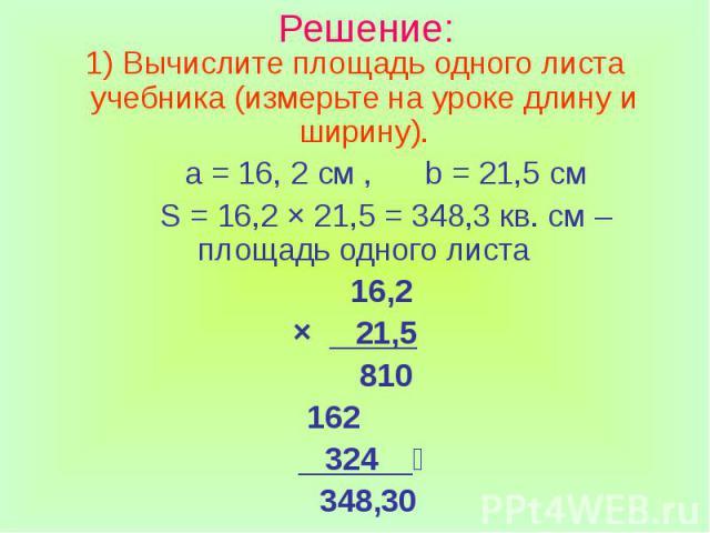 Решение: Вычислите площадь одного листа учебника (измерьте на уроке длину и ширину). а = 16, 2 см , b = 21,5 см S = 16,2 × 21,5 = 348,3 кв. см – площадь одного листа 16,2 × 21,5 810 162 324 348,30