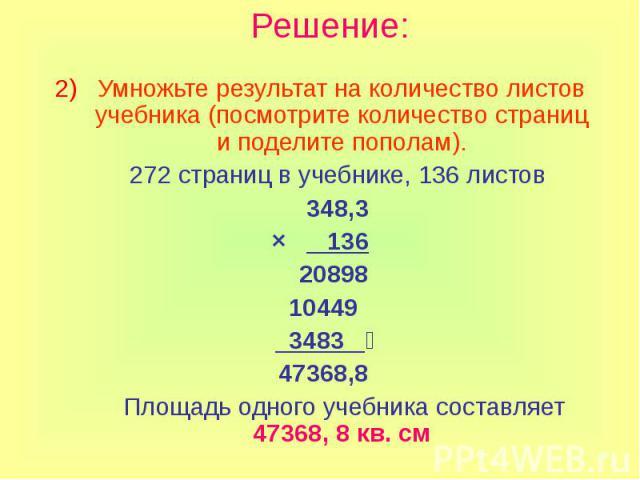 Решение: Умножьте результат на количество листов учебника (посмотрите количество страниц и поделите пополам). 272 страниц в учебнике, 136 листов 348,3 × 136 20898 10449 3483 47368,8 Площадь одного учебника составляет 47368, 8 кв. см