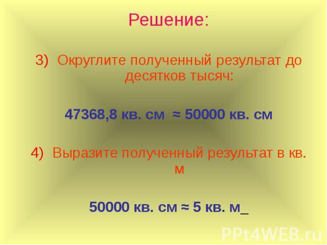 Решение: Округлите полученный результат до десятков тысяч: 47368,8 кв. см ≈ 50000 кв. см Выразите полученный результат в кв. м 50000 кв. см ≈ 5 кв. м