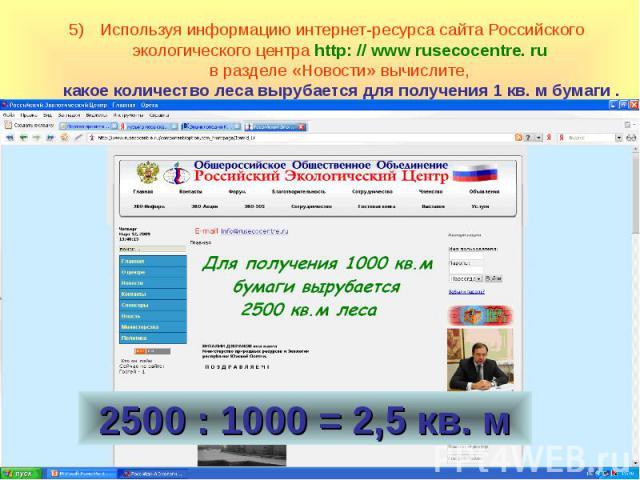Используя информацию интернет-ресурса сайта Российского экологического центра http: // www rusecocentre. ru в разделе «Новости» вычислите, какое количество леса вырубается для получения 1 кв. м бумаги .
