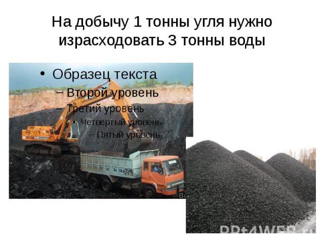 На добычу 1 тонны угля нужно израсходовать 3 тонны воды