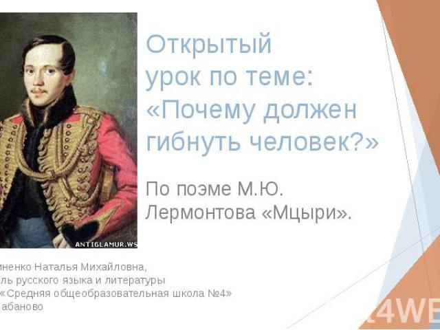 Открытый урок по теме: «Почему должен гибнуть человек?» По поэме М.Ю. Лермонтова «Мцыри».