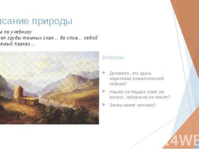 Описание природы Докажите, что здесь нарисован романтический пейзаж? Нашел ли Мцыри ответ на вопрос, прекрасна ли земля? Зачем живет человек?