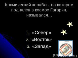 Космический корабль, на котором поднялся в космос Гагарин, назывался… «Север» «В