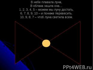 В небе плавала луна, В облака зашла она… 1, 2, 3, 4, 5 – можем мы луну достать.
