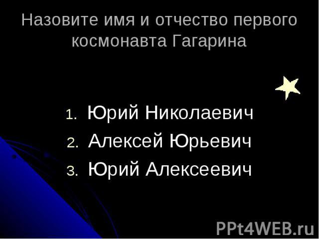 Назовите имя и отчество первого космонавта Гагарина Юрий Николаевич Алексей Юрьевич Юрий Алексеевич