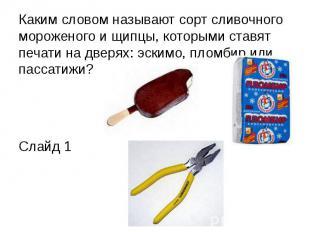Каким словом называют сорт сливочного мороженого и щипцы, которыми ставят печати