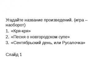 Угадайте название произведений. (игра –наоборот) «Кря-кря» «Песня о новгородском