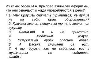 Из каких басен И.А. Крылова взяты эти афоризмы, что они означают и когда употреб