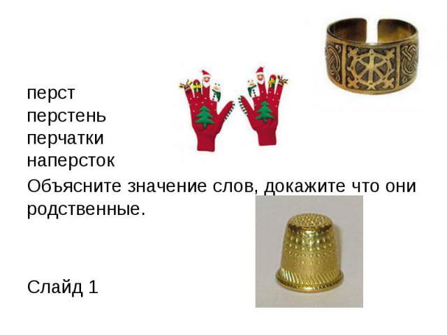 перст перстень перчатки наперсток Объясните значение слов, докажите что они родственные. Слайд 1
