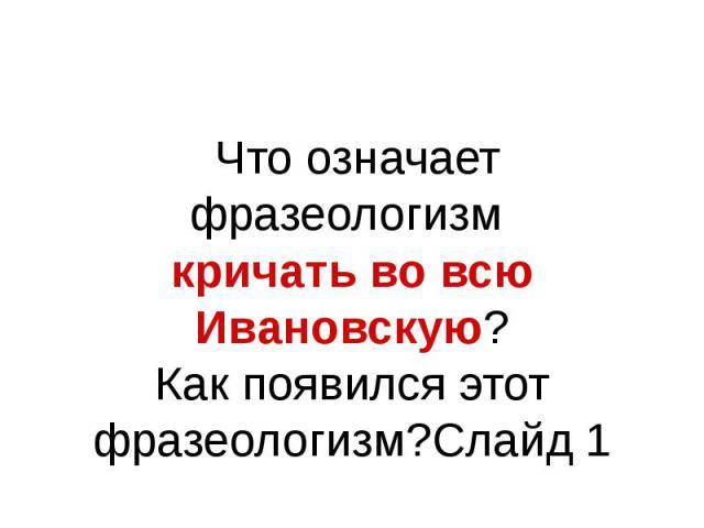 Что означает фразеологизм кричать во всю Ивановскую? Как появился этот фразеологизм?Слайд 1