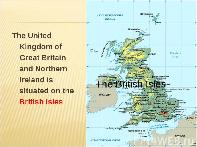 The United Kingdom of Great Britain and Northern Ireland is situated on the British Isles The United Kingdom of Great Britain and Northern Ireland is situated on the British Isles