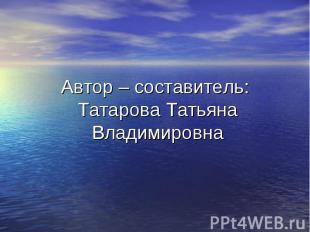 Автор – составитель: Татарова Татьяна Владимировна