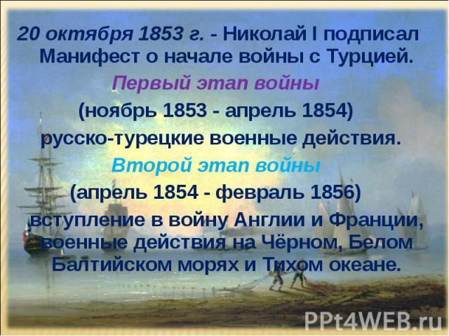 20 октября 1853 г. - Николай I подписал Манифест о начале войны с Турцией. 20 октября 1853 г. - Николай I подписал Манифест о начале войны с Турцией. Первый этап войны (ноябрь 1853 - апрель 1854) русско-турецкие военные действия. Второй этап войны (…