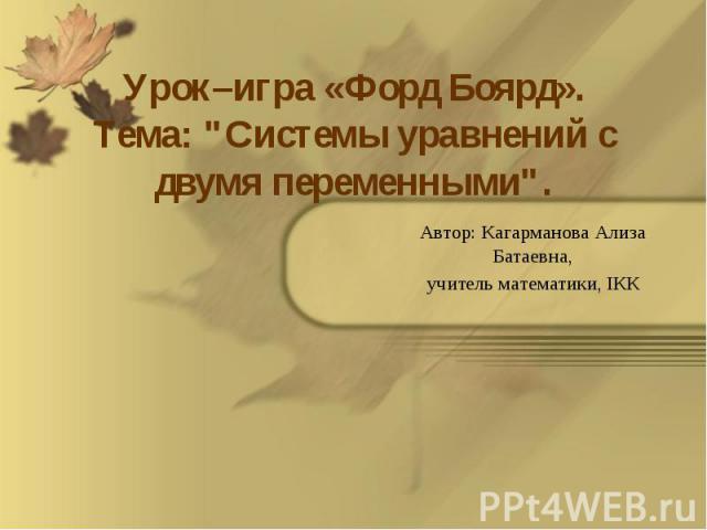 """Урок–игра «Форд Боярд». Тема: """"Системы уравнений с двумя переменными"""". Автор: Кагарманова Ализа Батаевна, учитель математики, IКК"""
