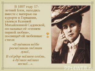 В 1897 году 17-летний Блок, находясь вместе с матерью на курорте в Германии, увл