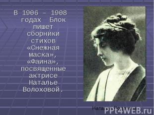 В 1906 – 1908 годах Блок пишет сборники стихов «Снежная маска», «Фаина», посвяще